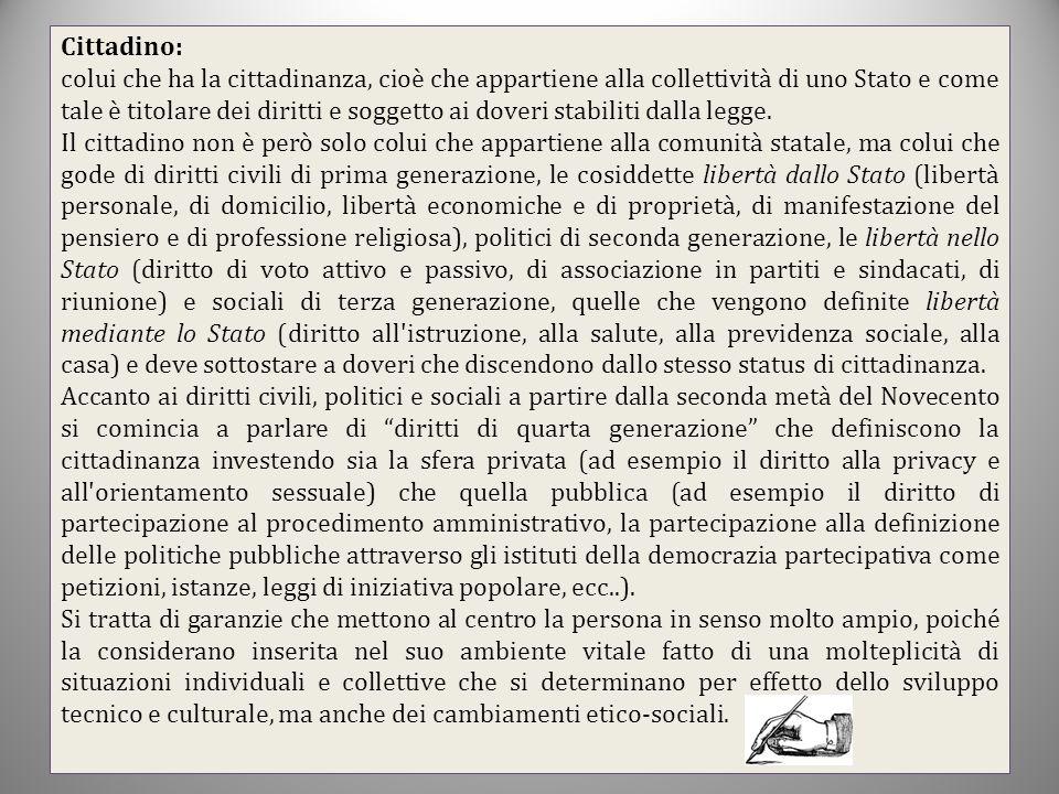 Cittadino: colui che ha la cittadinanza, cioè che appartiene alla collettività di uno Stato e come tale è titolare dei diritti e soggetto ai doveri st