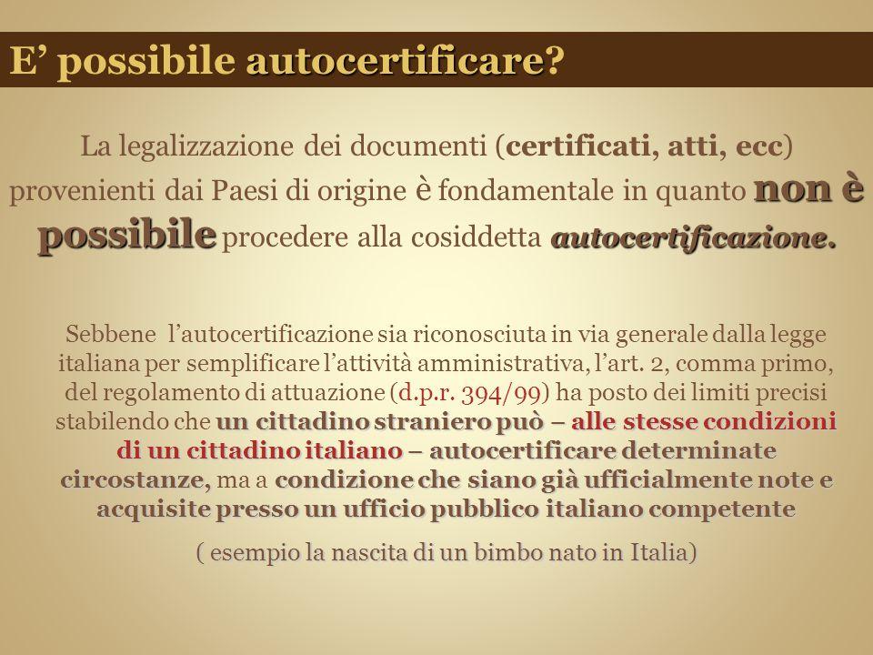 non è possibile autocertificazione. La legalizzazione dei documenti (certificati, atti, ecc) provenienti dai Paesi di origine è fondamentale in quanto