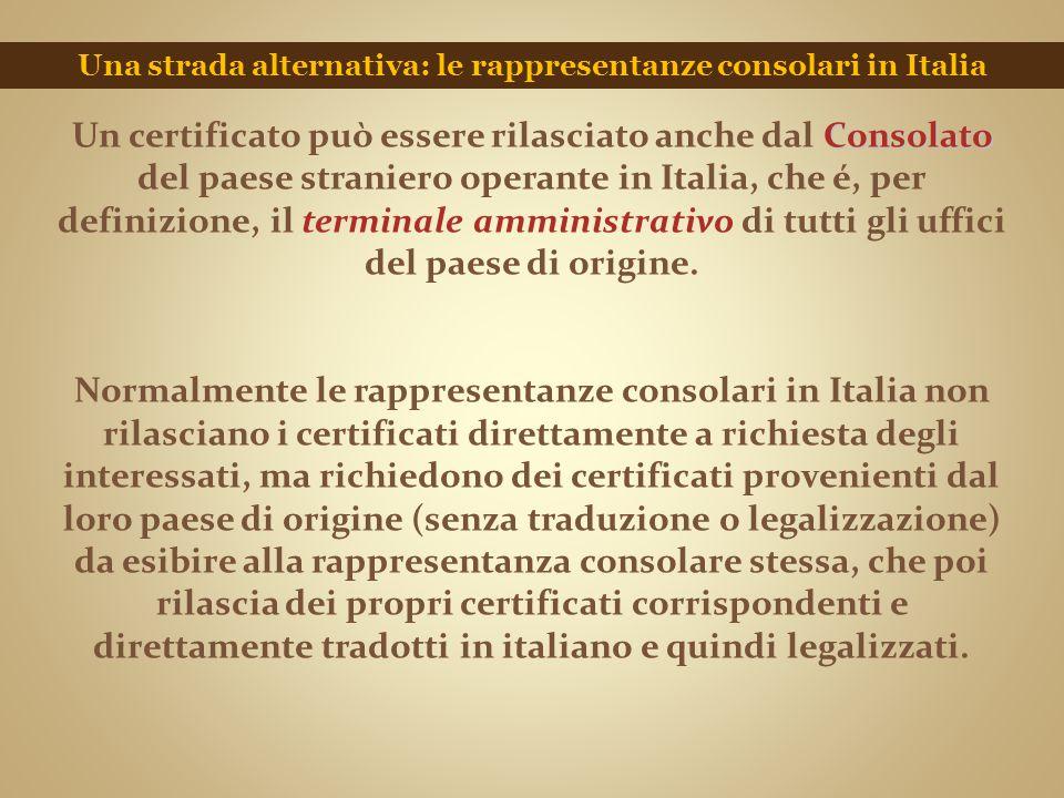 Una strada alternativa: le rappresentanze consolari in Italia Consolato Un certificato può essere rilasciato anche dal Consolato del paese straniero o