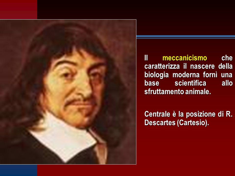 Il meccanicismo che caratterizza il nascere della biologia moderna fornì una base scientifica allo sfruttamento animale. Centrale è la posizione di R.