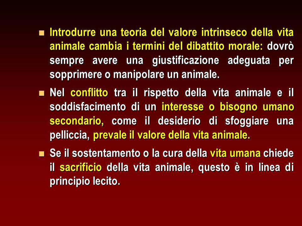 n Introdurre una teoria del valore intrinseco della vita animale cambia i termini del dibattito morale: dovrò sempre avere una giustificazione adeguat