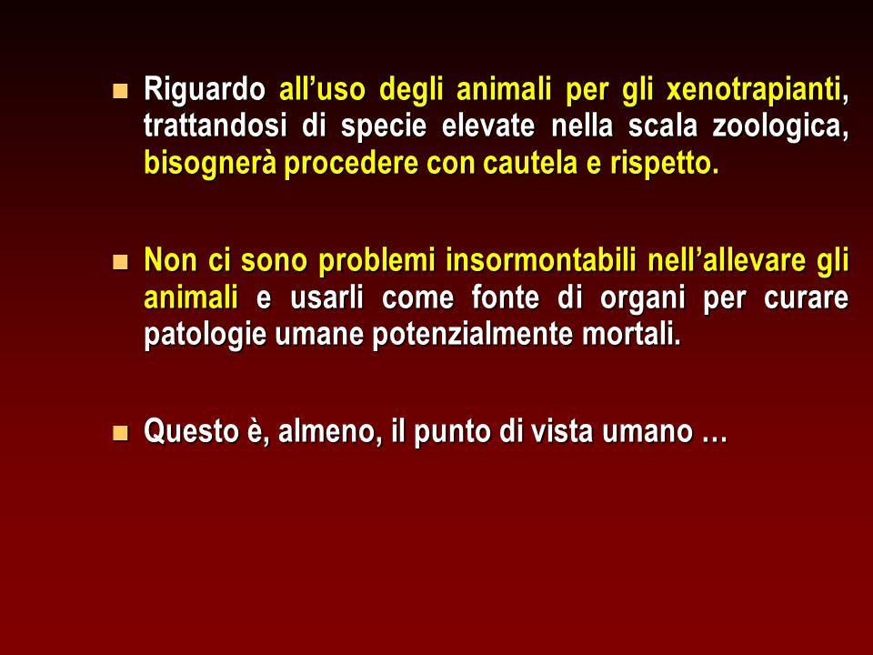 n Riguardo all'uso degli animali per gli xenotrapianti, trattandosi di specie elevate nella scala zoologica, bisognerà procedere con cautela e rispett