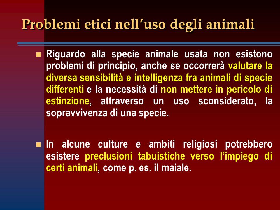 Problemi etici nell'uso degli animali n n Riguardo alla specie animale usata non esistono problemi di principio, anche se occorrerà valutare la divers