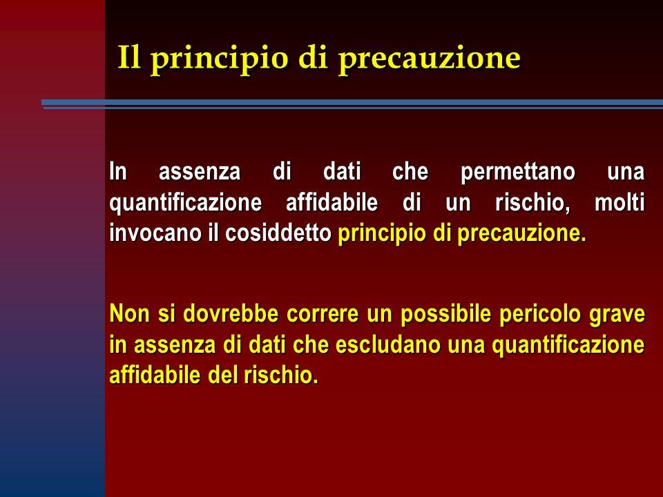 Il principio di precauzione In assenza di dati che permettano una quantificazione affidabile di un rischio, molti invocano il cosiddetto principio di