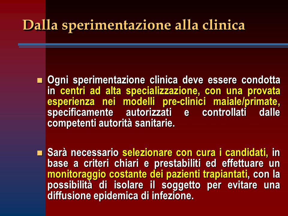 Dalla sperimentazione alla clinica n Ogni sperimentazione clinica deve essere condotta in centri ad alta specializzazione, con una provata esperienza