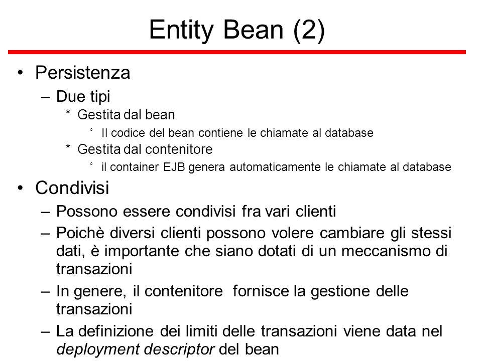 Entity Bean (2) Persistenza –Due tipi *Gestita dal bean ˚Il codice del bean contiene le chiamate al database *Gestita dal contenitore ˚il container EJB genera automaticamente le chiamate al database Condivisi –Possono essere condivisi fra vari clienti –Poichè diversi clienti possono volere cambiare gli stessi dati, è importante che siano dotati di un meccanismo di transazioni –In genere, il contenitore fornisce la gestione delle transazioni –La definizione dei limiti delle transazioni viene data nel deployment descriptor del bean
