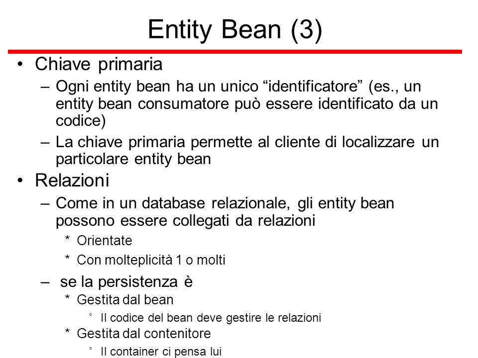 Entity Bean (3) Chiave primaria –Ogni entity bean ha un unico identificatore (es., un entity bean consumatore può essere identificato da un codice) –La chiave primaria permette al cliente di localizzare un particolare entity bean Relazioni –Come in un database relazionale, gli entity bean possono essere collegati da relazioni *Orientate *Con molteplicità 1 o molti – se la persistenza è *Gestita dal bean ˚Il codice del bean deve gestire le relazioni *Gestita dal contenitore ˚Il container ci pensa lui