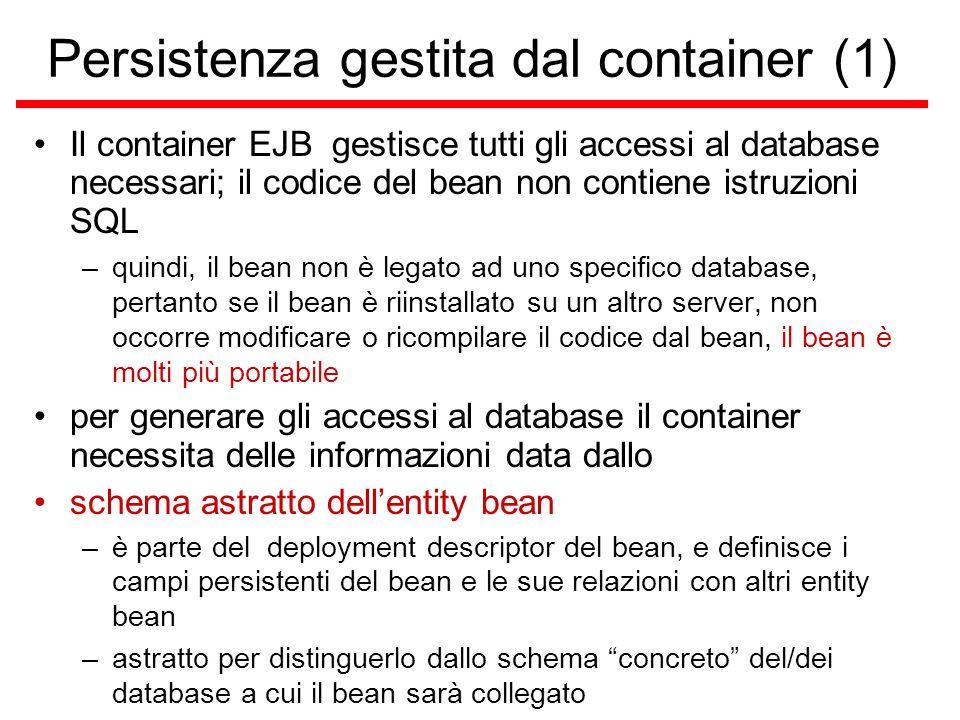 Persistenza gestita dal container (1) Il container EJB gestisce tutti gli accessi al database necessari; il codice del bean non contiene istruzioni SQL –quindi, il bean non è legato ad uno specifico database, pertanto se il bean è riinstallato su un altro server, non occorre modificare o ricompilare il codice dal bean, il bean è molti più portabile per generare gli accessi al database il container necessita delle informazioni data dallo schema astratto dell'entity bean –è parte del deployment descriptor del bean, e definisce i campi persistenti del bean e le sue relazioni con altri entity bean –astratto per distinguerlo dallo schema concreto del/dei database a cui il bean sarà collegato