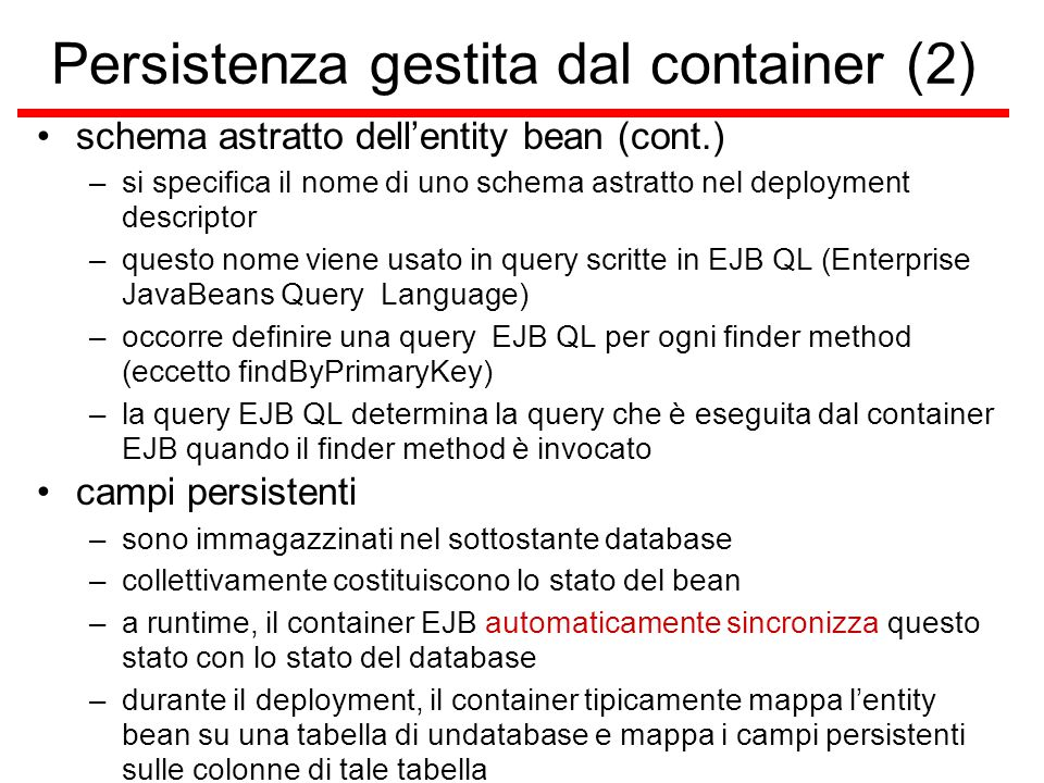 Persistenza gestita dal container (2) schema astratto dell'entity bean (cont.) –si specifica il nome di uno schema astratto nel deployment descriptor –questo nome viene usato in query scritte in EJB QL (Enterprise JavaBeans Query Language) –occorre definire una query EJB QL per ogni finder method (eccetto findByPrimaryKey) –la query EJB QL determina la query che è eseguita dal container EJB quando il finder method è invocato campi persistenti –sono immagazzinati nel sottostante database –collettivamente costituiscono lo stato del bean –a runtime, il container EJB automaticamente sincronizza questo stato con lo stato del database –durante il deployment, il container tipicamente mappa l'entity bean su una tabella di undatabase e mappa i campi persistenti sulle colonne di tale tabella