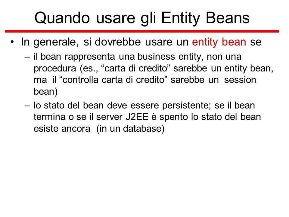 Quando usare gli Entity Beans In generale, si dovrebbe usare un entity bean se –il bean rappresenta una business entity, non una procedura (es., carta di credito sarebbe un entity bean, ma il controlla carta di credito sarebbe un session bean) –lo stato del bean deve essere persistente; se il bean termina o se il server J2EE è spento lo stato del bean esiste ancora (in un database)