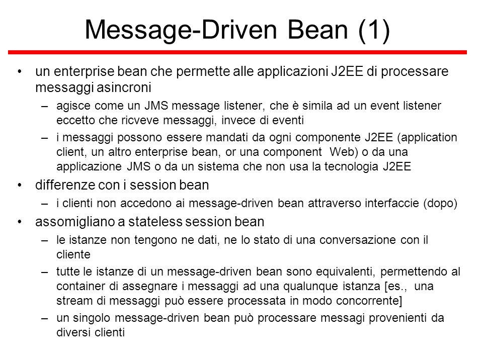 Message-Driven Bean (1) un enterprise bean che permette alle applicazioni J2EE di processare messaggi asincroni –agisce come un JMS message listener, che è simila ad un event listener eccetto che ricveve messaggi, invece di eventi –i messaggi possono essere mandati da ogni componente J2EE (application client, un altro enterprise bean, or una component Web) o da una applicazione JMS o da un sistema che non usa la tecnologia J2EE differenze con i session bean –i clienti non accedono ai message-driven bean attraverso interfaccie (dopo) assomigliano a stateless session bean –le istanze non tengono ne dati, ne lo stato di una conversazione con il cliente –tutte le istanze di un message-driven bean sono equivalenti, permettendo al container di assegnare i messaggi ad una qualunque istanza [es., una stream di messaggi può essere processata in modo concorrente] –un singolo message-driven bean può processare messagi provenienti da diversi clienti