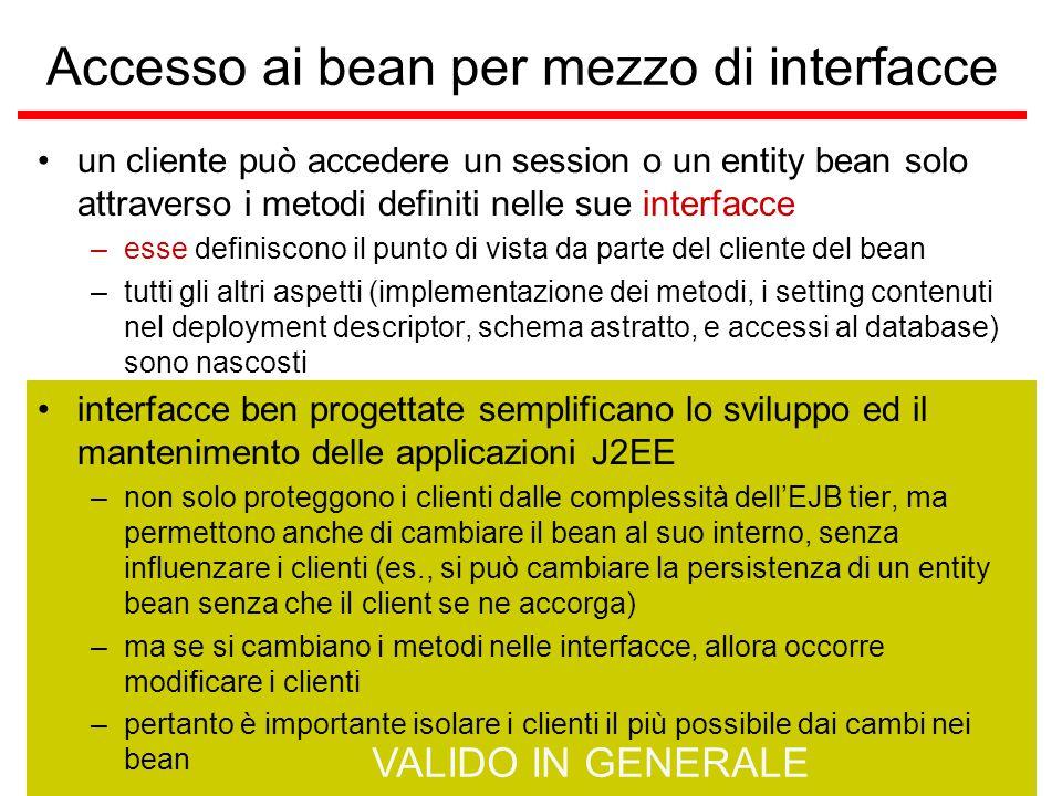 VALIDO IN GENERALE un cliente può accedere un session o un entity bean solo attraverso i metodi definiti nelle sue interfacce –esse definiscono il punto di vista da parte del cliente del bean –tutti gli altri aspetti (implementazione dei metodi, i setting contenuti nel deployment descriptor, schema astratto, e accessi al database) sono nascosti interfacce ben progettate semplificano lo sviluppo ed il mantenimento delle applicazioni J2EE –non solo proteggono i clienti dalle complessità dell'EJB tier, ma permettono anche di cambiare il bean al suo interno, senza influenzare i clienti (es., si può cambiare la persistenza di un entity bean senza che il client se ne accorga) –ma se si cambiano i metodi nelle interfacce, allora occorre modificare i clienti –pertanto è importante isolare i clienti il più possibile dai cambi nei bean Accesso ai bean per mezzo di interfacce