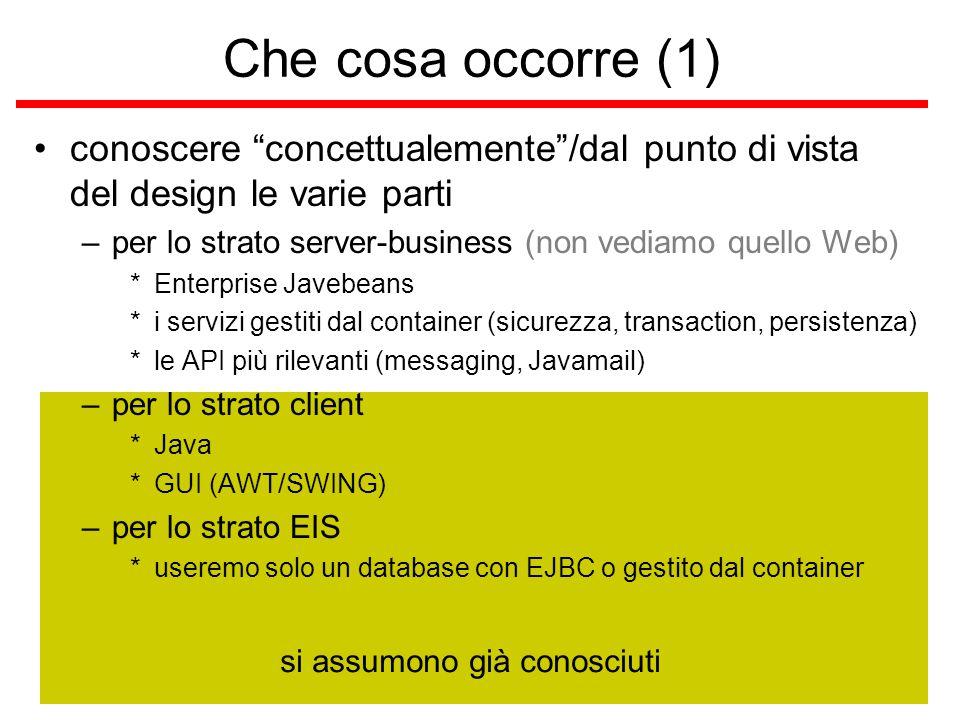 si assumono già conosciuti Che cosa occorre (1) conoscere concettualemente /dal punto di vista del design le varie parti –per lo strato server-business (non vediamo quello Web) *Enterprise Javebeans *i servizi gestiti dal container (sicurezza, transaction, persistenza) *le API più rilevanti (messaging, Javamail) –per lo strato client *Java *GUI (AWT/SWING) –per lo strato EIS *useremo solo un database con EJBC o gestito dal container