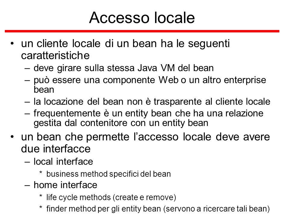 Accesso locale un cliente locale di un bean ha le seguenti caratteristiche –deve girare sulla stessa Java VM del bean –può essere una componente Web o un altro enterprise bean –la locazione del bean non è trasparente al cliente locale –frequentemente è un entity bean che ha una relazione gestita dal contenitore con un entity bean un bean che permette l'accesso locale deve avere due interfacce –local interface *business method specifici del bean –home interface *life cycle methods (create e remove) *finder method per gli entity bean (servono a ricercare tali bean)