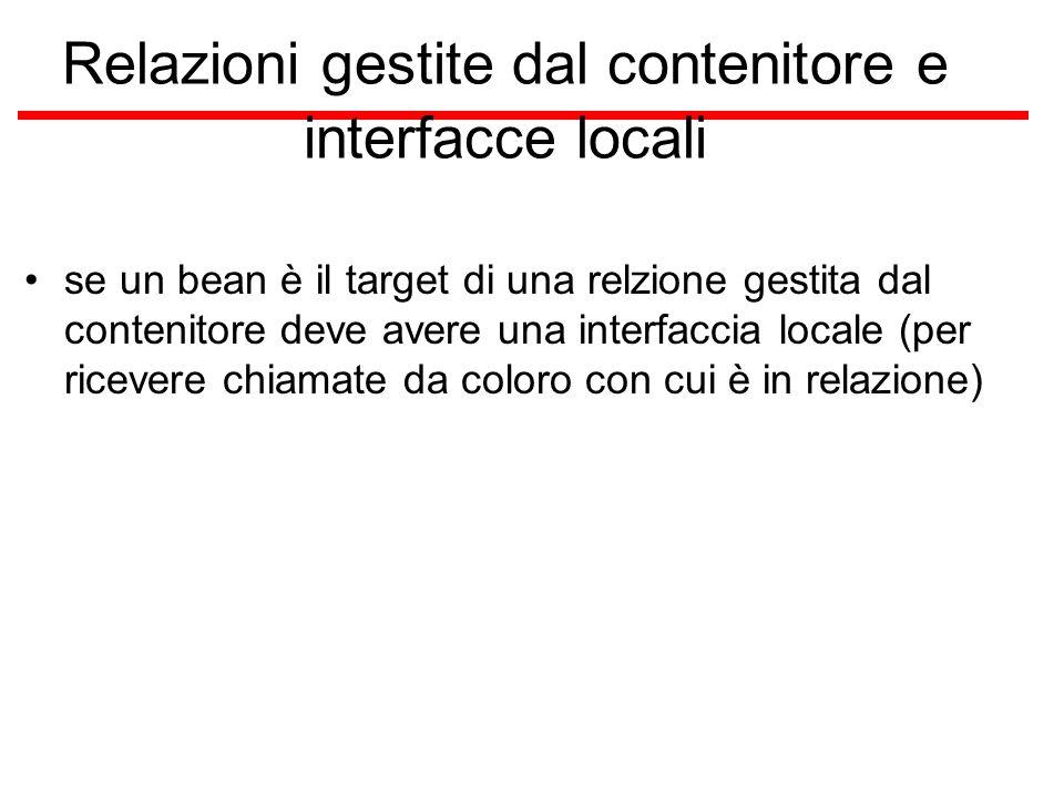 Relazioni gestite dal contenitore e interfacce locali se un bean è il target di una relzione gestita dal contenitore deve avere una interfaccia locale (per ricevere chiamate da coloro con cui è in relazione)