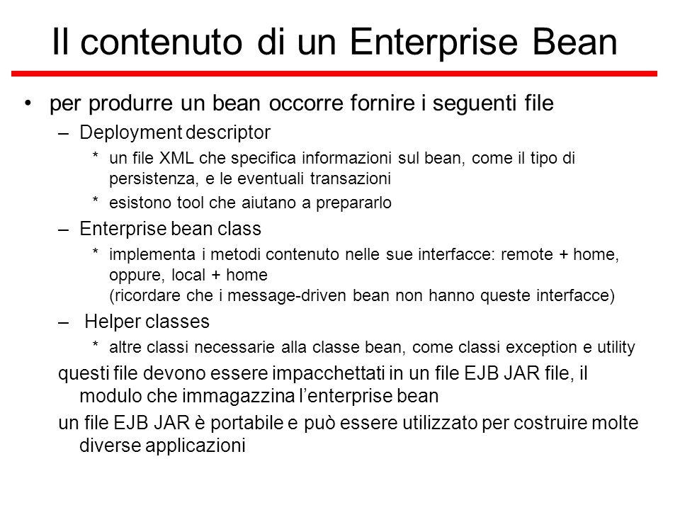 Il contenuto di un Enterprise Bean per produrre un bean occorre fornire i seguenti file –Deployment descriptor *un file XML che specifica informazioni sul bean, come il tipo di persistenza, e le eventuali transazioni *esistono tool che aiutano a prepararlo –Enterprise bean class *implementa i metodi contenuto nelle sue interfacce: remote + home, oppure, local + home (ricordare che i message-driven bean non hanno queste interfacce) – Helper classes *altre classi necessarie alla classe bean, come classi exception e utility questi file devono essere impacchettati in un file EJB JAR file, il modulo che immagazzina l'enterprise bean un file EJB JAR è portabile e può essere utilizzato per costruire molte diverse applicazioni