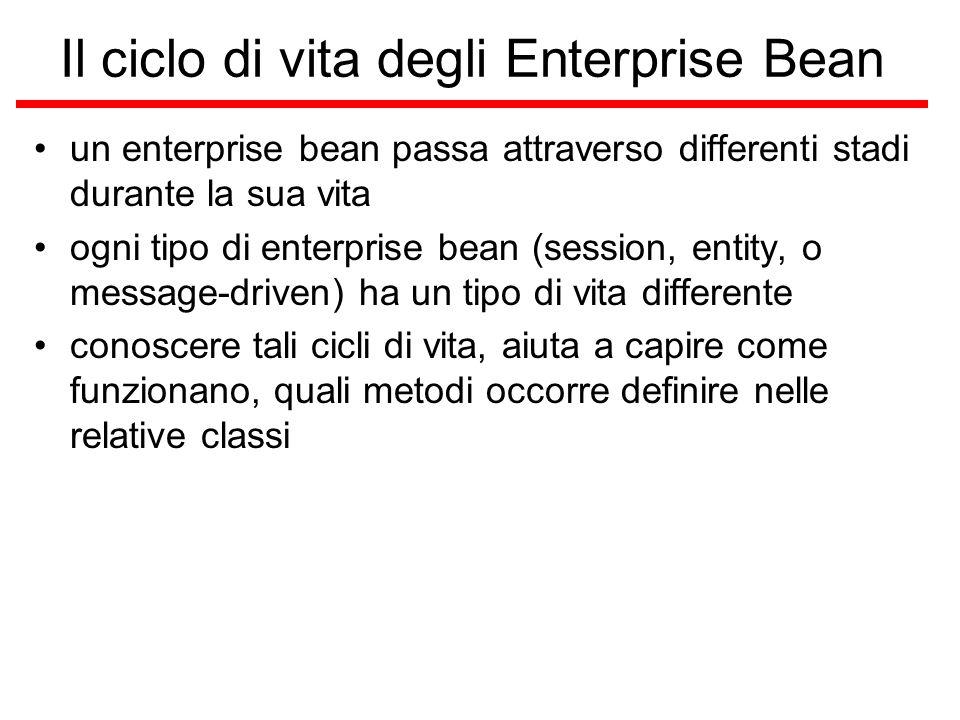 Il ciclo di vita degli Enterprise Bean un enterprise bean passa attraverso differenti stadi durante la sua vita ogni tipo di enterprise bean (session, entity, o message-driven) ha un tipo di vita differente conoscere tali cicli di vita, aiuta a capire come funzionano, quali metodi occorre definire nelle relative classi