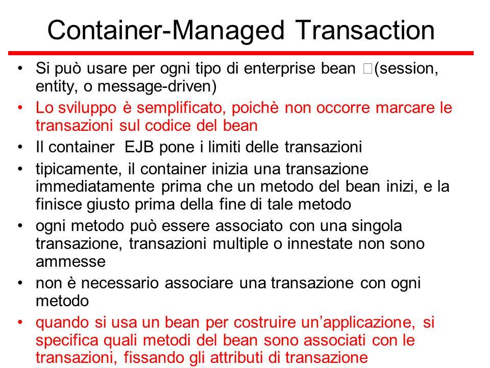 Container-Managed Transaction Si può usare per ogni tipo di enterprise bean (session, entity, o message-driven) Lo sviluppo è semplificato, poichè non occorre marcare le transazioni sul codice del bean Il container EJB pone i limiti delle transazioni tipicamente, il container inizia una transazione immediatamente prima che un metodo del bean inizi, e la finisce giusto prima della fine di tale metodo ogni metodo può essere associato con una singola transazione, transazioni multiple o innestate non sono ammesse non è necessario associare una transazione con ogni metodo quando si usa un bean per costruire un'applicazione, si specifica quali metodi del bean sono associati con le transazioni, fissando gli attributi di transazione