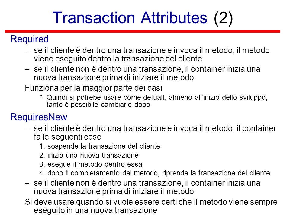 Transaction Attributes (2) Required –se il cliente è dentro una transazione e invoca il metodo, il metodo viene eseguito dentro la transazione del cliente –se il cliente non è dentro una transazione, il container inizia una nuova transazione prima di iniziare il metodo Funziona per la maggior parte dei casi *Quindi si potrebe usare come defualt, almeno all'inizio dello sviluppo, tanto è possibile cambiarlo dopo RequiresNew –se il cliente è dentro una transazione e invoca il metodo, il container fa le seguenti cose 1.
