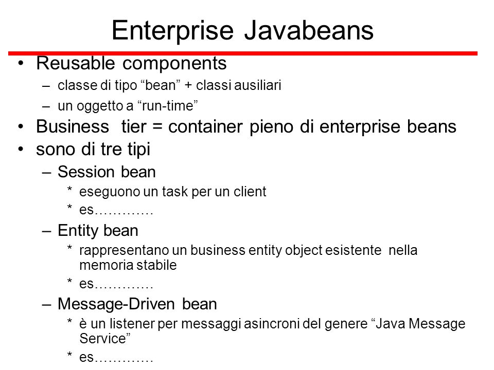 Session Bean rappresenta un singolo cliente all'interno del server J2EE, o meglio una sessione interattiva del cliente per accedere ad un'applicazione installata sul server il cliente invoca i session beans i session bean fanno il lavoro non sono condivisi tra diversi clienti non sono persistenti (cioè, i loro dati non sono salvati su un database) quando il cliente termina la sua sessione il bean sparisce Due tipi –Stateful e stateless