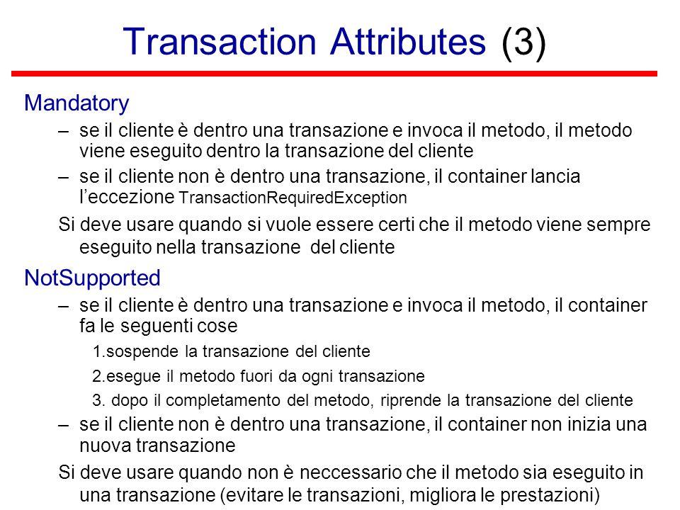 Transaction Attributes (3) Mandatory –se il cliente è dentro una transazione e invoca il metodo, il metodo viene eseguito dentro la transazione del cliente –se il cliente non è dentro una transazione, il container lancia l'eccezione TransactionRequiredException Si deve usare quando si vuole essere certi che il metodo viene sempre eseguito nella transazione del cliente NotSupported –se il cliente è dentro una transazione e invoca il metodo, il container fa le seguenti cose 1.sospende la transazione del cliente 2.esegue il metodo fuori da ogni transazione 3.