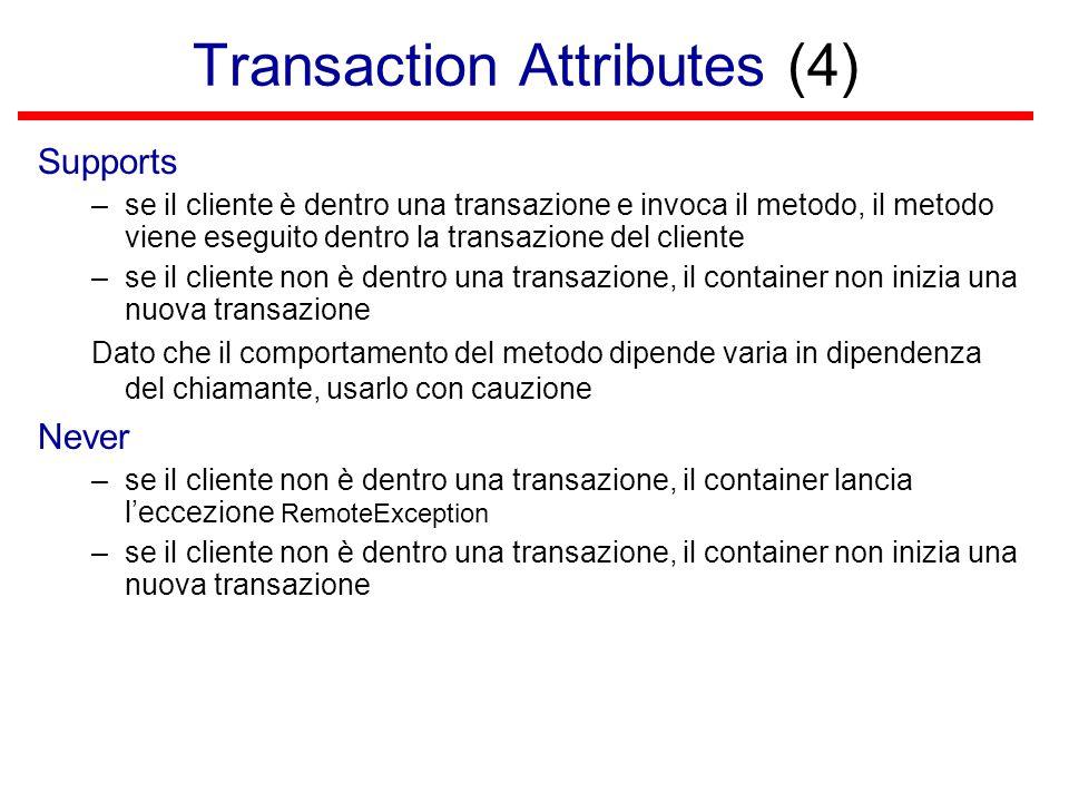 Transaction Attributes (4) Supports –se il cliente è dentro una transazione e invoca il metodo, il metodo viene eseguito dentro la transazione del cliente –se il cliente non è dentro una transazione, il container non inizia una nuova transazione Dato che il comportamento del metodo dipende varia in dipendenza del chiamante, usarlo con cauzione Never –se il cliente non è dentro una transazione, il container lancia l'eccezione RemoteException –se il cliente non è dentro una transazione, il container non inizia una nuova transazione