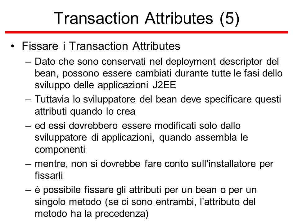 Transaction Attributes (5) Fissare i Transaction Attributes –Dato che sono conservati nel deployment descriptor del bean, possono essere cambiati durante tutte le fasi dello sviluppo delle applicazioni J2EE –Tuttavia lo sviluppatore del bean deve specificare questi attributi quando lo crea –ed essi dovrebbero essere modificati solo dallo sviluppatore di applicazioni, quando assembla le componenti –mentre, non si dovrebbe fare conto sull'installatore per fissarli –è possibile fissare gli attributi per un bean o per un singolo metodo (se ci sono entrambi, l'attributo del metodo ha la precedenza)