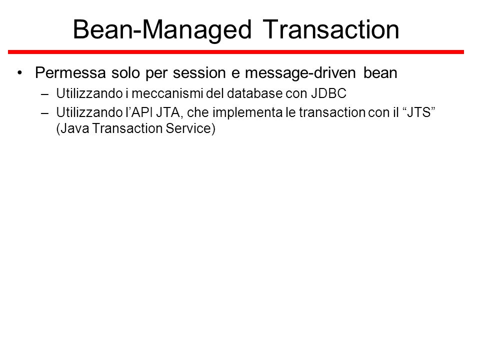 Bean-Managed Transaction Permessa solo per session e message-driven bean –Utilizzando i meccanismi del database con JDBC –Utilizzando l'API JTA, che implementa le transaction con il JTS (Java Transaction Service)