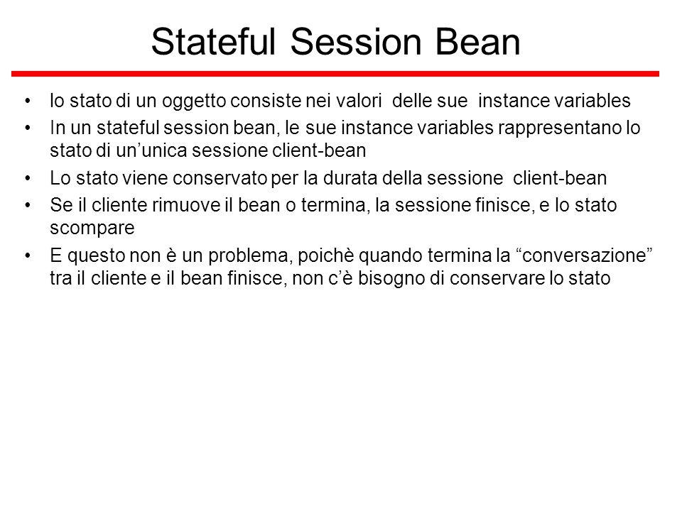Stateless Session Bean un stateless session bean non contiene uno stato di una conversazione con un particolare cliente Quando un cliente invoca un metodo di un stateless bean, le instance variables del bean possono contenere uno stato, ma solo per la durata dell'invocazione; quando il metodo è finito lo stato non è conservato Eccetto durante l'invocazione dei metodi tutte le istanze dei bean stateless sono equivalenti, permettendo al container EJB di assegnarle ai clienti Poichè stateless session beans possono supportare differenti clienti, possono offrire una migliore scalabilità per applicazioni che richiedono un grande numero di clienti Un'applicazione, in genere, richiede meno stateless session beans che stateful session beans per supportare lo stesso numero di clienti Di tanto in tanto il container EJB deve scrivere un stateful session bean sulla memoria secondaria, mentre gli stateless session beans non sono mai scritti, quindi gli stateless beans possono garantire una migliore efficienza che gli stateful beans