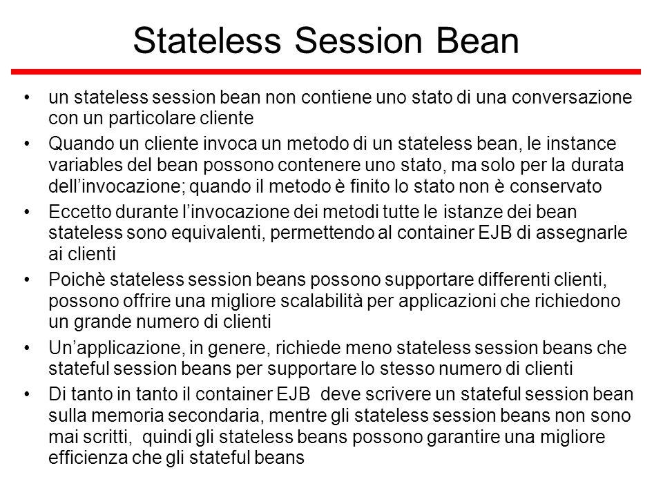Message-Driven Bean (2) caratteristiche –Le instance variables delle istanze dei message-driven bean possono mantenere dei valori durante il trattamento dei messaggi –quando un messaggio arriva, il container chiama il metodo del bean onMessage per processarlo –onMessage può chiamare metodi helper, o può invocare un session o un entity bean per processare l'informazione o immagazzinarla in una database –un messaggio può essere consegnato ad un message-driven bean dentro il contesto di una transazione così che se il processamento del messaggio è rolled back, il messaggio sarà redelivered quando usare un message-driven bean –session bean e entity bean permettono di ricevere e mandare messaggi JMS e di riceverli in modo sincrono, ma non asincronamente –per ricevere messaggi asincronamente usare un message-driven bean