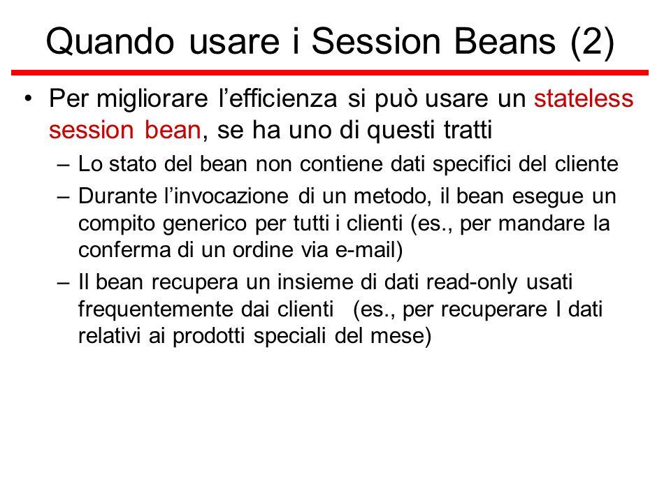 Quando usare i Session Beans (2) Per migliorare l'efficienza si può usare un stateless session bean, se ha uno di questi tratti –Lo stato del bean non contiene dati specifici del cliente –Durante l'invocazione di un metodo, il bean esegue un compito generico per tutti i clienti (es., per mandare la conferma di un ordine via e-mail) –Il bean recupera un insieme di dati read-only usati frequentemente dai clienti (es., per recuperare I dati relativi ai prodotti speciali del mese)