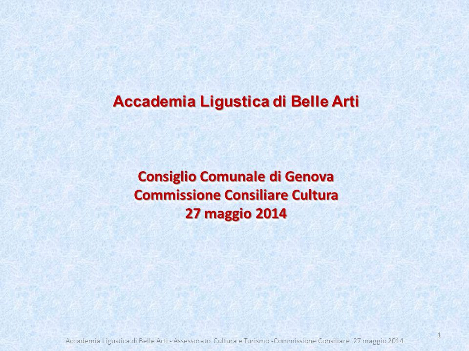 Accademia Ligustica di Belle Arti Consiglio Comunale di Genova Commissione Consiliare Cultura 27 maggio 2014 Accademia Ligustica di Belle Arti Consigl