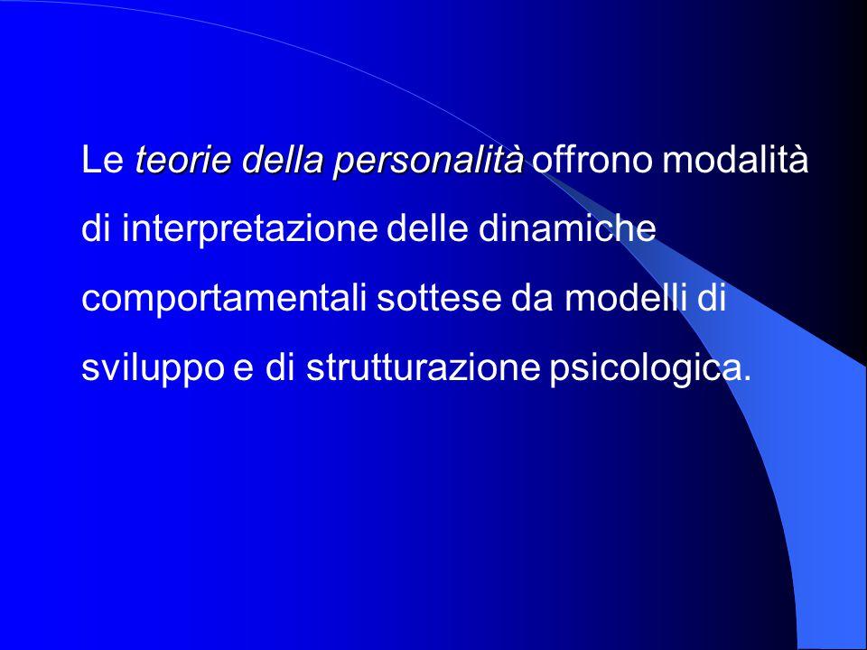 teorie della personalità Le teorie della personalità offrono modalità di interpretazione delle dinamiche comportamentali sottese da modelli di svilupp