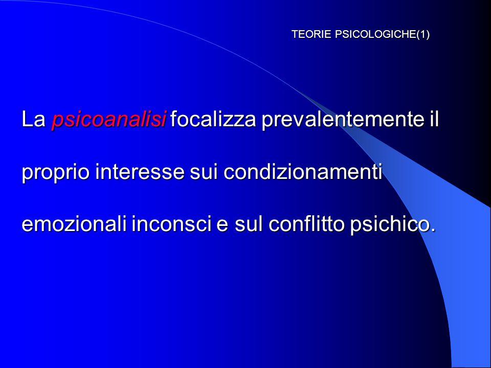 TEORIE PSICOLOGICHE(1) La psicoanalisi focalizza prevalentemente il proprio interesse sui condizionamenti emozionali inconsci e sul conflitto psichico