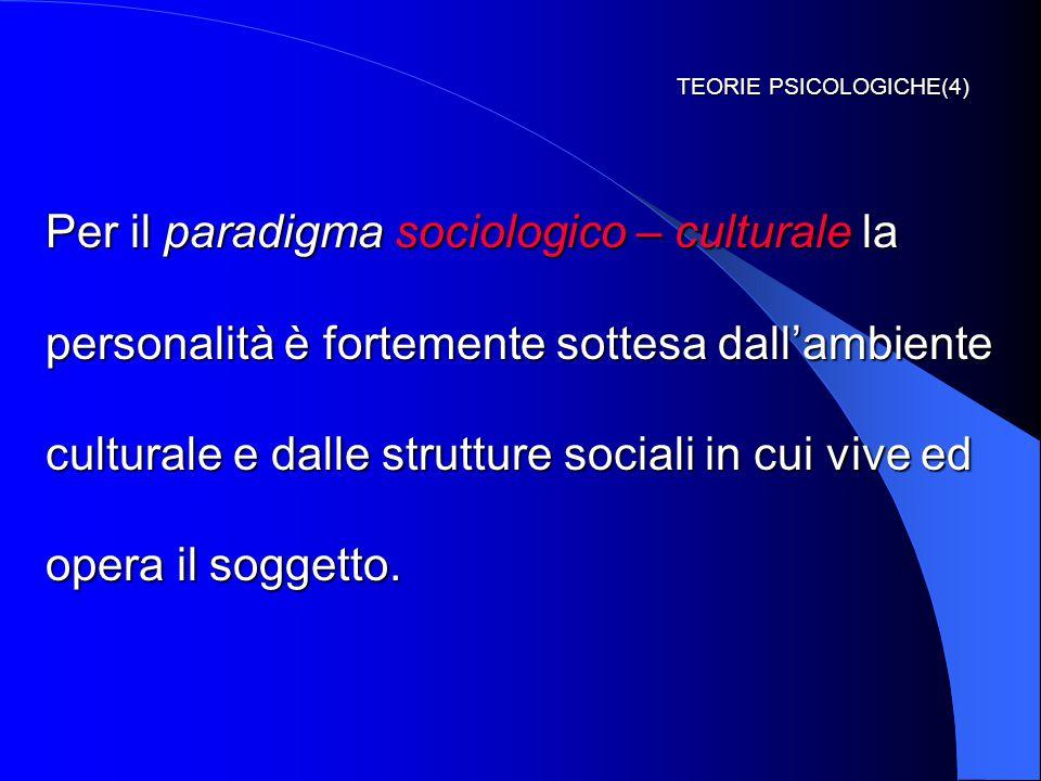 TEORIE PSICOLOGICHE(4) Per il paradigma sociologico – culturale la personalità è fortemente sottesa dall'ambiente culturale e dalle strutture sociali