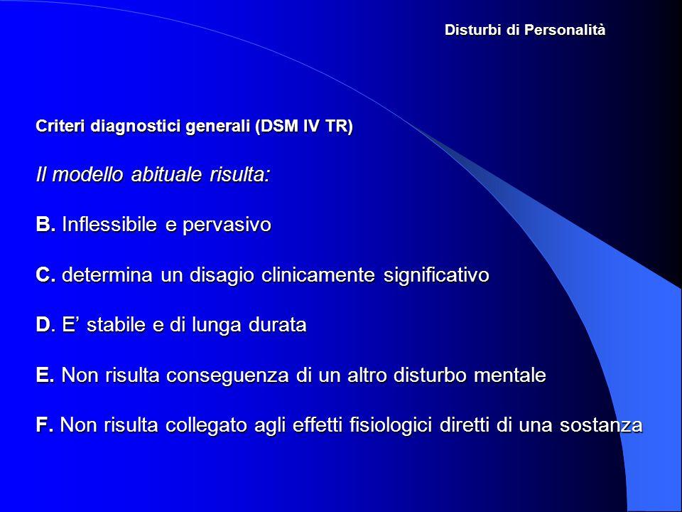 Disturbi di Personalità Criteri diagnostici generali (DSM IV TR) Il modello abituale risulta: B. Inflessibile e pervasivo C. determina un disagio clin
