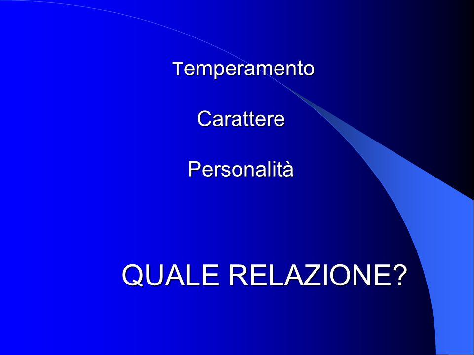 T emperamento Carattere Personalità QUALE RELAZIONE? T emperamento Carattere Personalità QUALE RELAZIONE?