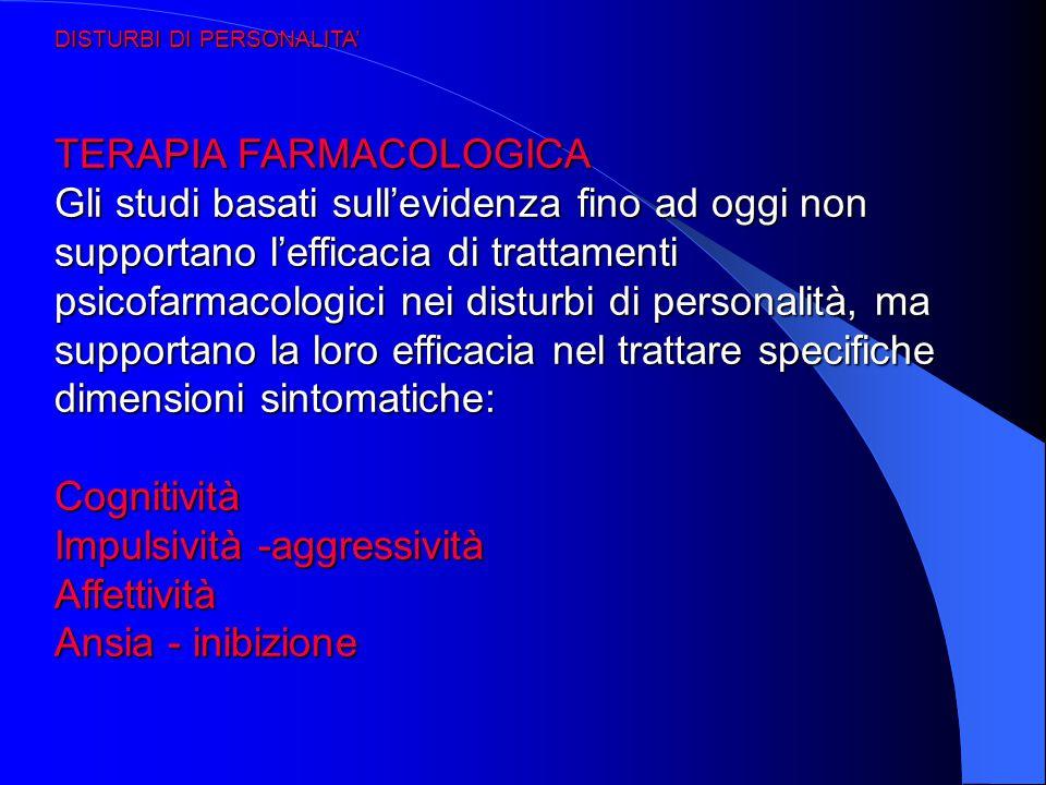 DISTURBI DI PERSONALITA' TERAPIA FARMACOLOGICA Gli studi basati sull'evidenza fino ad oggi non supportano l'efficacia di trattamenti psicofarmacologic
