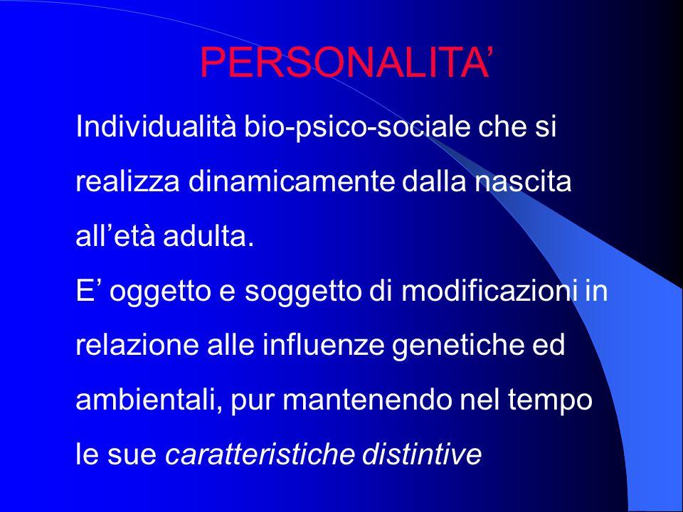 PERSONALITA' Individualità bio-psico-sociale che si realizza dinamicamente dalla nascita all'età adulta. E' oggetto e soggetto di modificazioni in rel