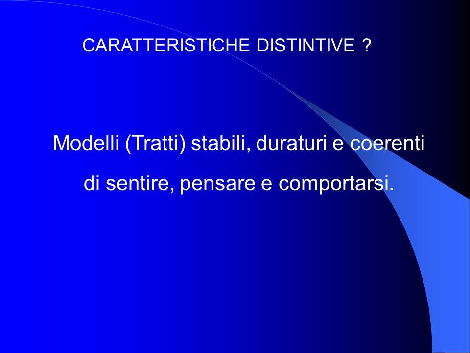 CARATTERISTICHE DISTINTIVE ? Modelli (Tratti) stabili, duraturi e coerenti di sentire, pensare e comportarsi.