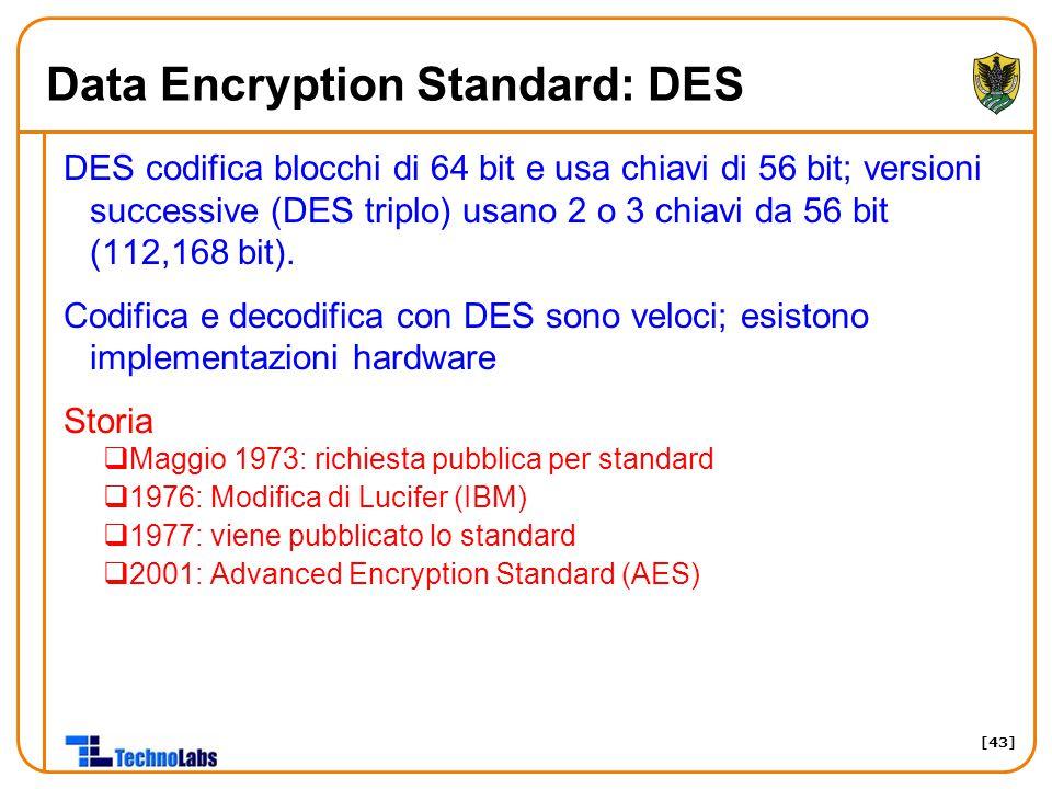 [43] Data Encryption Standard: DES DES codifica blocchi di 64 bit e usa chiavi di 56 bit; versioni successive (DES triplo) usano 2 o 3 chiavi da 56 bi