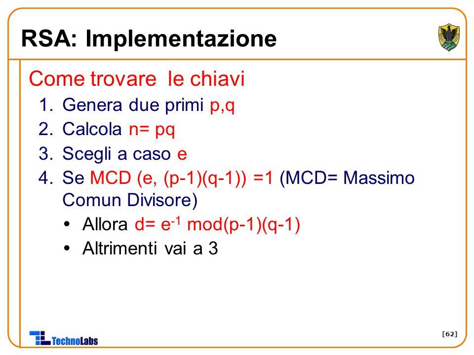 [62] RSA: Implementazione Come trovare le chiavi 1.Genera due primi p,q 2.Calcola n= pq 3.Scegli a caso e 4.Se MCD (e, (p-1)(q-1)) =1 (MCD= Massimo Co