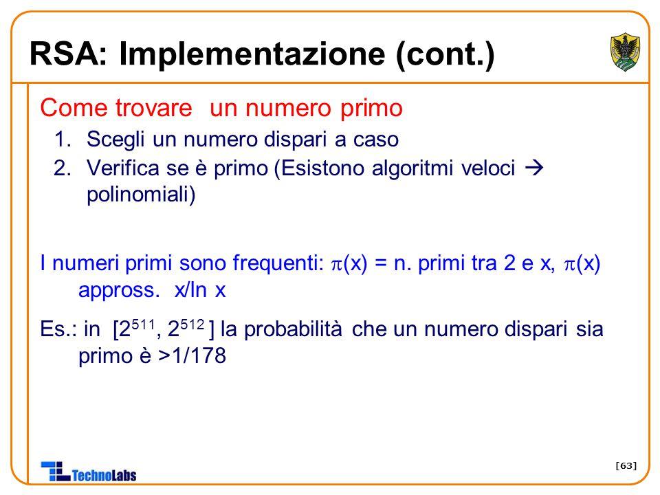 [63] RSA: Implementazione (cont.) Come trovare un numero primo 1.Scegli un numero dispari a caso 2.Verifica se è primo (Esistono algoritmi veloci  po
