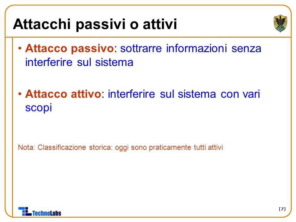 [7] Attacchi passivi o attivi Attacco passivo: sottrarre informazioni senza interferire sul sistema Attacco attivo: interferire sul sistema con vari s
