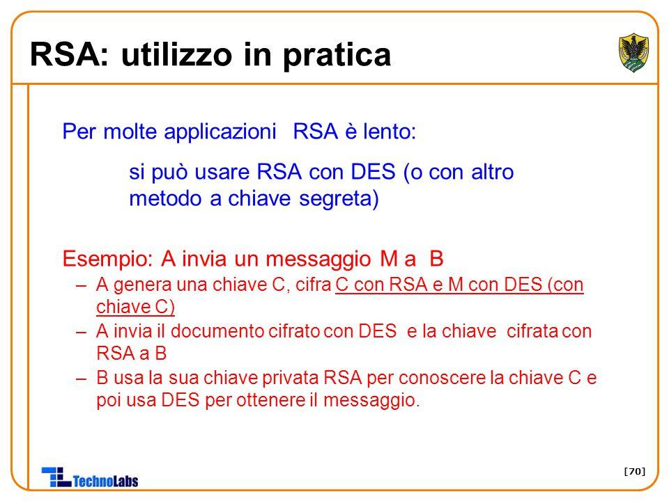 [70] RSA: utilizzo in pratica Per molte applicazioni RSA è lento: si può usare RSA con DES (o con altro metodo a chiave segreta) Esempio: A invia un m