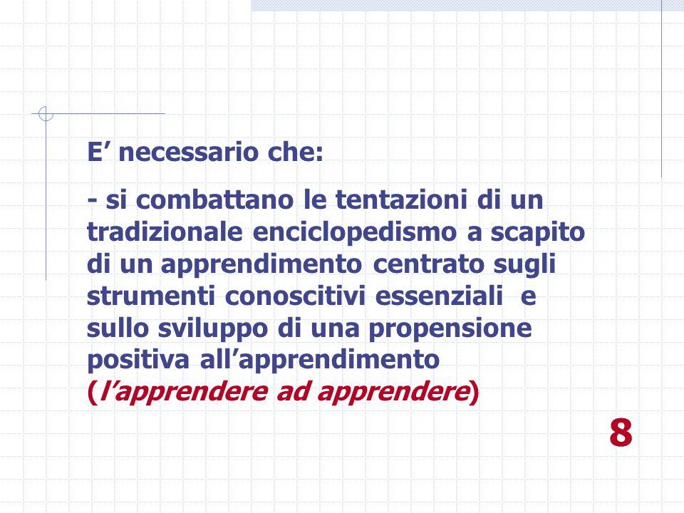 E' necessario che: - si combattano le tentazioni di un tradizionale enciclopedismo a scapito di un apprendimento centrato sugli strumenti conoscitivi essenziali e sullo sviluppo di una propensione positiva all'apprendimento (l'apprendere ad apprendere) 8