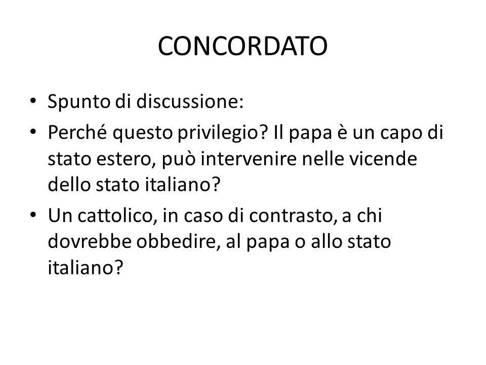 CONCORDATO Spunto di discussione: Perché questo privilegio? Il papa è un capo di stato estero, può intervenire nelle vicende dello stato italiano? Un