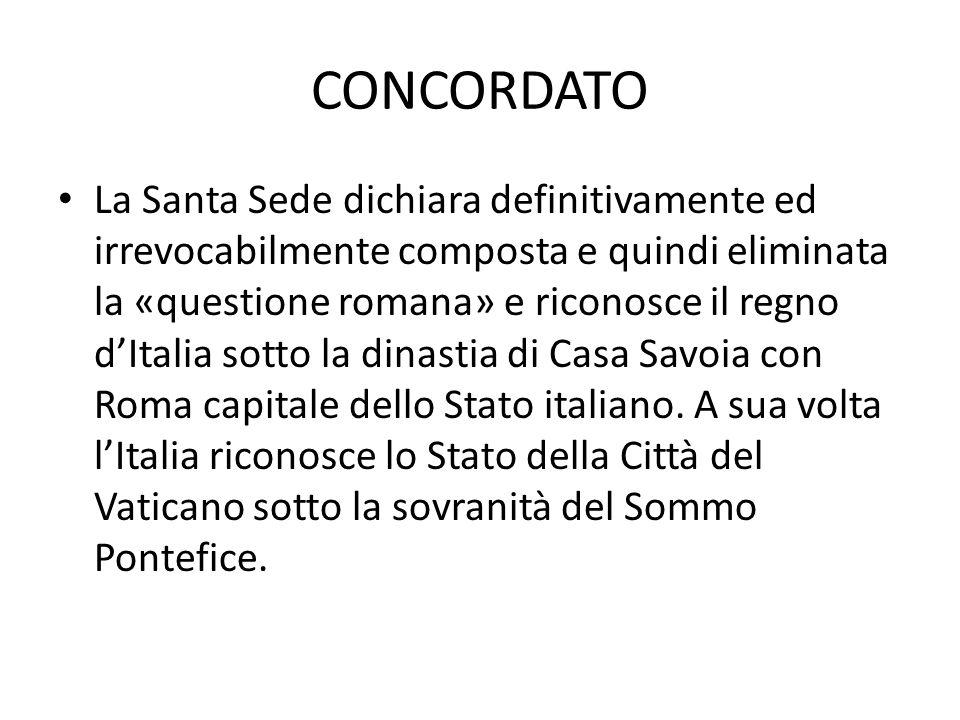 CONCORDATO La Santa Sede dichiara definitivamente ed irrevocabilmente composta e quindi eliminata la «questione romana» e riconosce il regno d'Italia sotto la dinastia di Casa Savoia con Roma capitale dello Stato italiano.