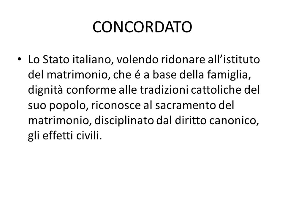 CONCORDATO Lo Stato italiano, volendo ridonare all'istituto del matrimonio, che é a base della famiglia, dignità conforme alle tradizioni cattoliche del suo popolo, riconosce al sacramento del matrimonio, disciplinato dal diritto canonico, gli effetti civili.