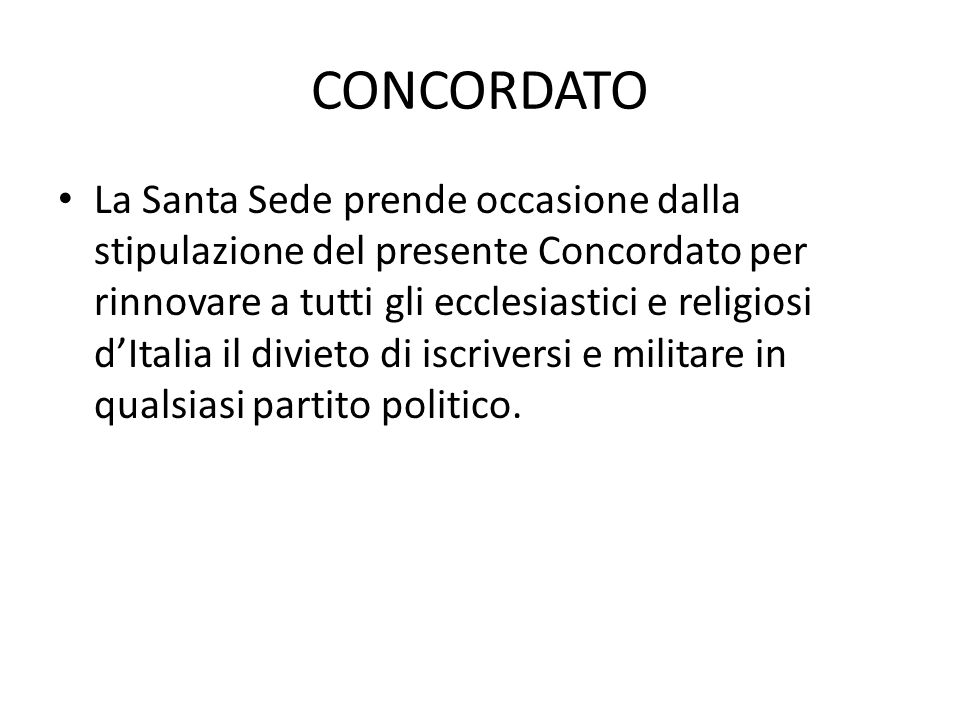 CONCORDATO La Santa Sede prende occasione dalla stipulazione del presente Concordato per rinnovare a tutti gli ecclesiastici e religiosi d'Italia il divieto di iscriversi e militare in qualsiasi partito politico.